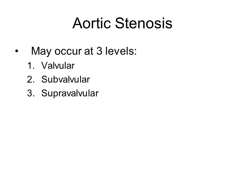 Aortic Stenosis May occur at 3 levels: 1.Valvular 2.Subvalvular 3.Supravalvular