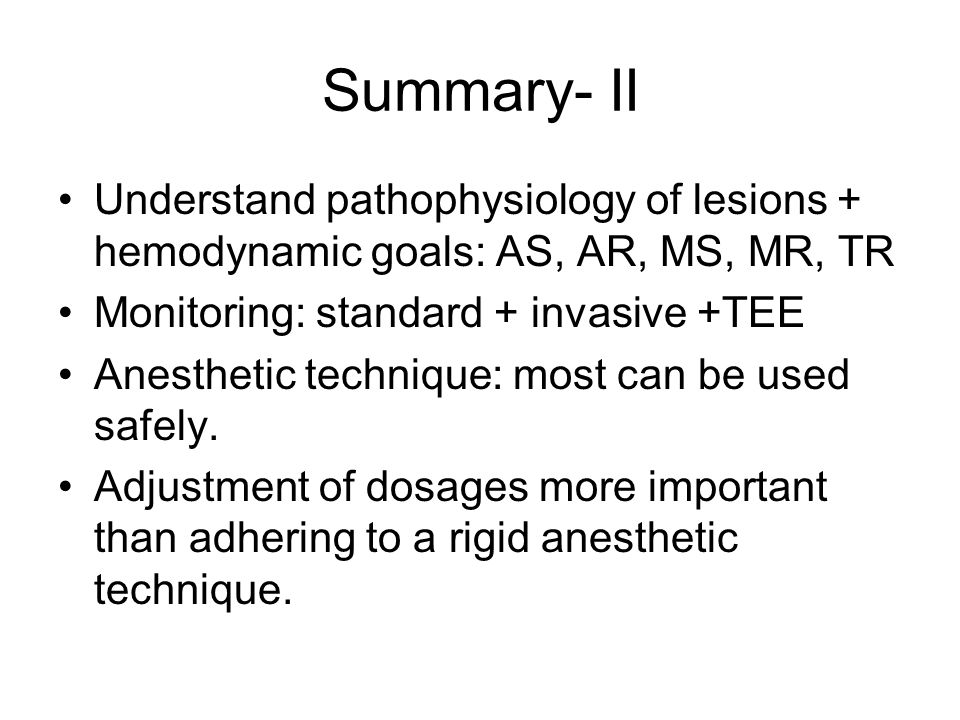 Summary- II Understand pathophysiology of lesions + hemodynamic goals: AS, AR, MS, MR, TR Monitoring: standard + invasive +TEE Anesthetic technique: m