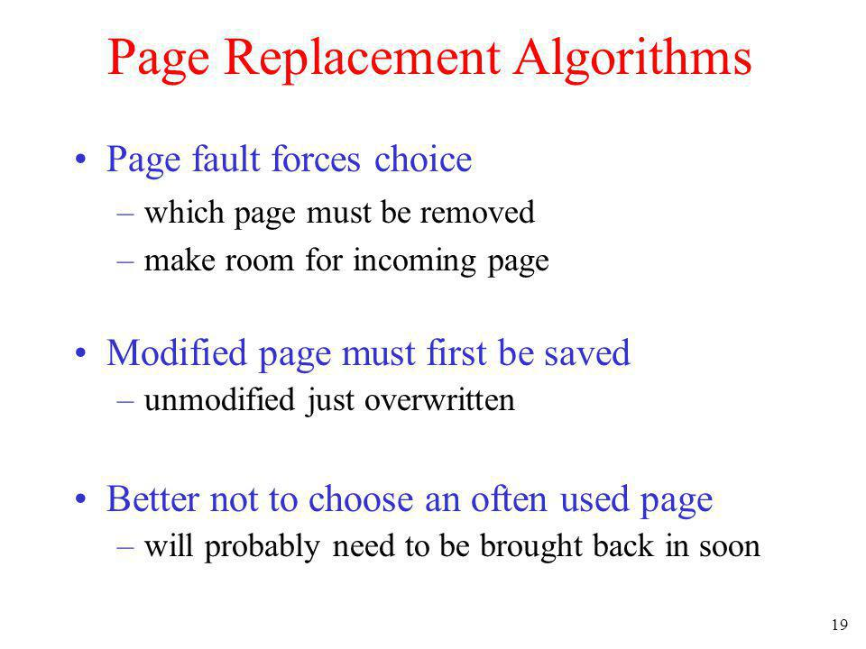 19 Page Replacement Algorithms Page fault forces choice –which page must be removed –make room for incoming page Modified page must first be saved –un