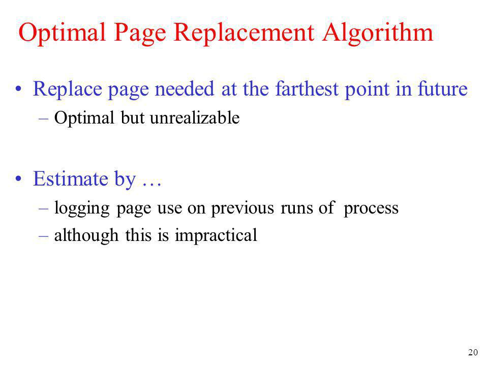 20 Optimal Page Replacement Algorithm Replace page needed at the farthest point in future –Optimal but unrealizable Estimate by … –logging page use on
