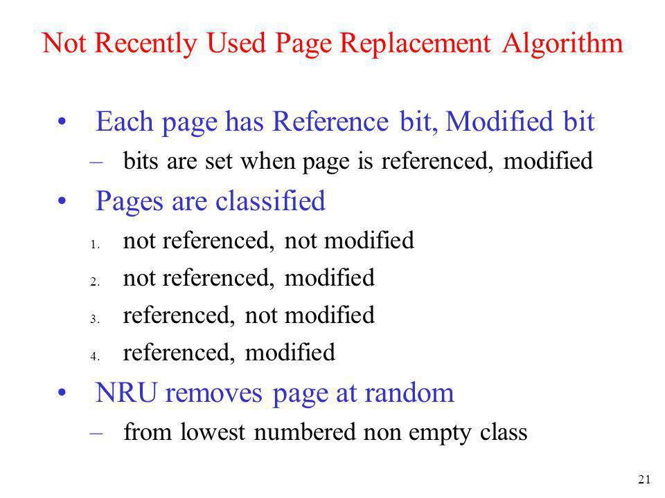21 Not Recently Used Page Replacement Algorithm Each page has Reference bit, Modified bit –bits are set when page is referenced, modified Pages are cl