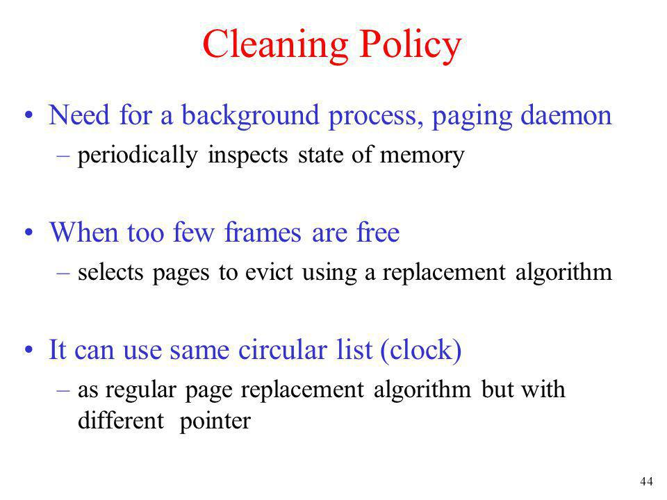 44 Cleaning Policy Need for a background process, paging daemon –periodically inspects state of memory When too few frames are free –selects pages to