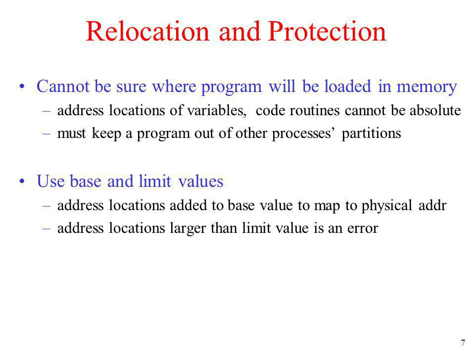 7 Relocation and Protection Cannot be sure where program will be loaded in memory –address locations of variables, code routines cannot be absolute –m