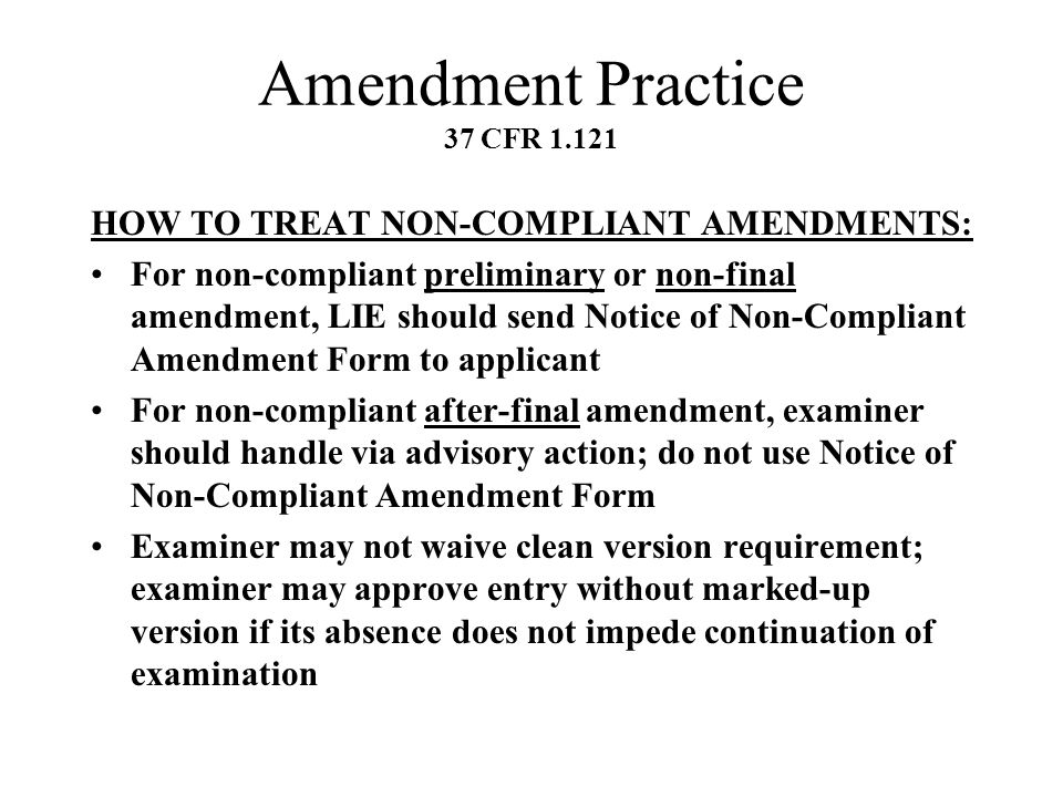 Amendment Practice 37 CFR 1.121 HOW TO TREAT NON-COMPLIANT AMENDMENTS: For non-compliant preliminary or non-final amendment, LIE should send Notice of Non-Compliant Amendment Form to applicant For non-compliant after-final amendment, examiner should handle via advisory action; do not use Notice of Non-Compliant Amendment Form Examiner may not waive clean version requirement; examiner may approve entry without marked-up version if its absence does not impede continuation of examination