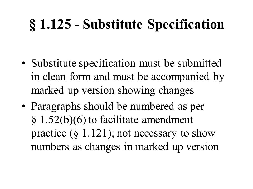§ 1.125 - Substitute Specification Substitute specification must be submitted in clean form and must be accompanied by marked up version showing changes Paragraphs should be numbered as per § 1.52(b)(6) to facilitate amendment practice (§ 1.121); not necessary to show numbers as changes in marked up version