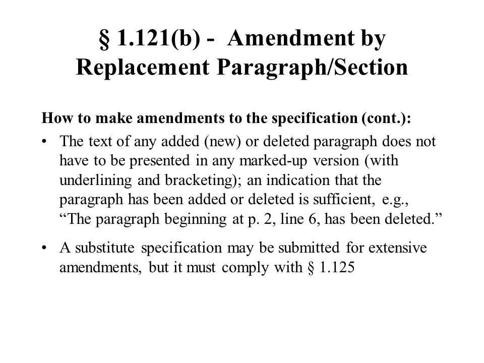 § 1.121(b) - Amendment by Replacement Paragraph/Section How to make amendments to the specification (cont.): The text of any added (new) or deleted paragraph does not have to be presented in any marked-up version (with underlining and bracketing); an indication that the paragraph has been added or deleted is sufficient, e.g., The paragraph beginning at p.