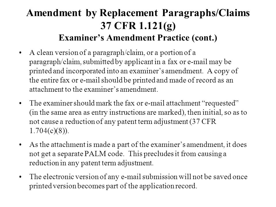 Amendment by Replacement Paragraphs/Claims 37 CFR 1.121(g) Examiners Amendment Practice (cont.) A clean version of a paragraph/claim, or a portion of a paragraph/claim, submitted by applicant in a fax or e-mail may be printed and incorporated into an examiners amendment.