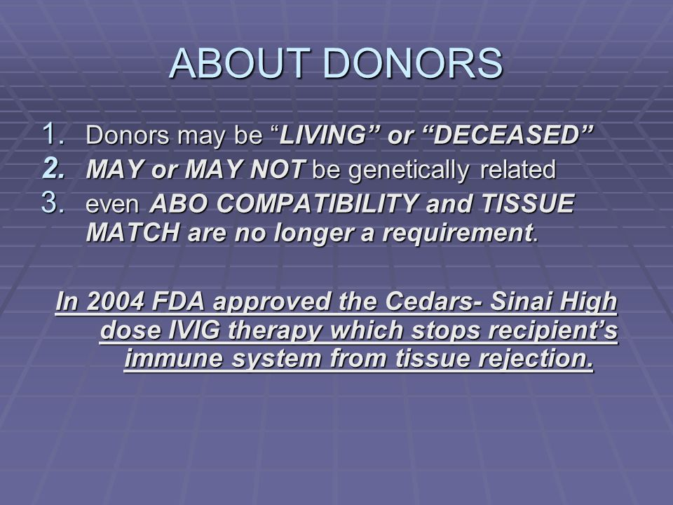 ABOUT DONORS 1. Donors may be LIVING or DECEASED 2. MAY or MAY NOT be genetically related 3. even ABO COMPATIBILITY and TISSUE MATCH are no longer a r