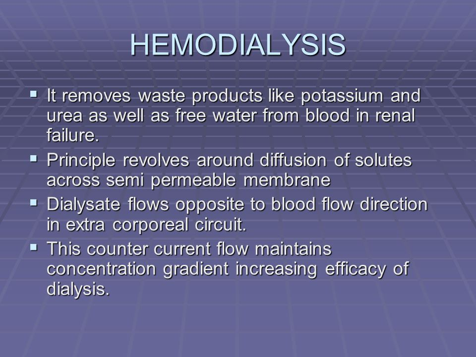 HEMODIALYSIS It removes waste products like potassium and urea as well as free water from blood in renal failure. It removes waste products like potas