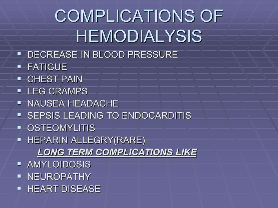 COMPLICATIONS OF HEMODIALYSIS DECREASE IN BLOOD PRESSURE DECREASE IN BLOOD PRESSURE FATIGUE FATIGUE CHEST PAIN CHEST PAIN LEG CRAMPS LEG CRAMPS NAUSEA