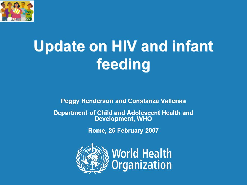 Update on HIV and infant feeding Peggy Henderson and Constanza Vallenas Department of Child and Adolescent Health and Development, WHO Rome, 25 Februa
