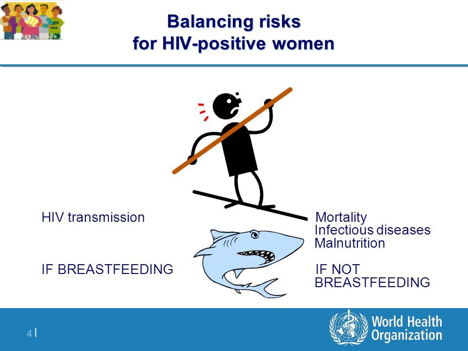4 |4 | Balancing risks for HIV-positive women HIV transmission IF BREASTFEEDING Mortality Infectious diseases Malnutrition IF NOT BREASTFEEDING