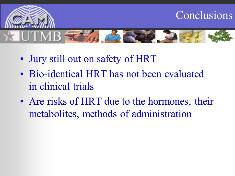Conclusions Jury still out on safety of HRT Bio-identical HRT has not been evaluated in clinical trials Are risks of HRT due to the hormones, their metabolites, methods of administration