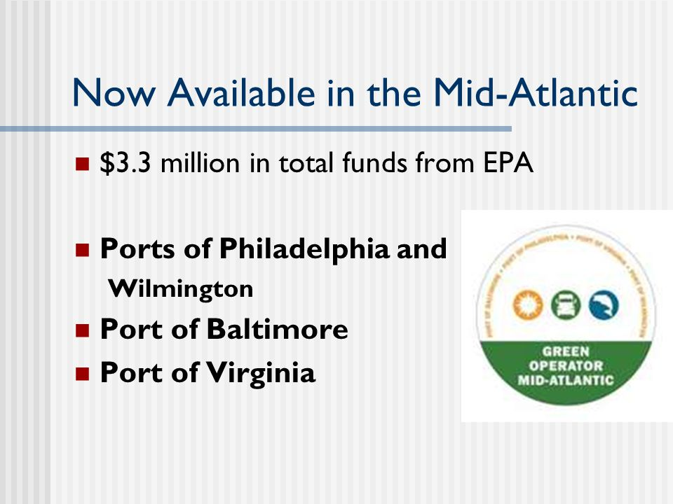 Now Available in the Mid-Atlantic $3.3 million in total funds from EPA Ports of Philadelphia and Wilmington Port of Baltimore Port of Virginia
