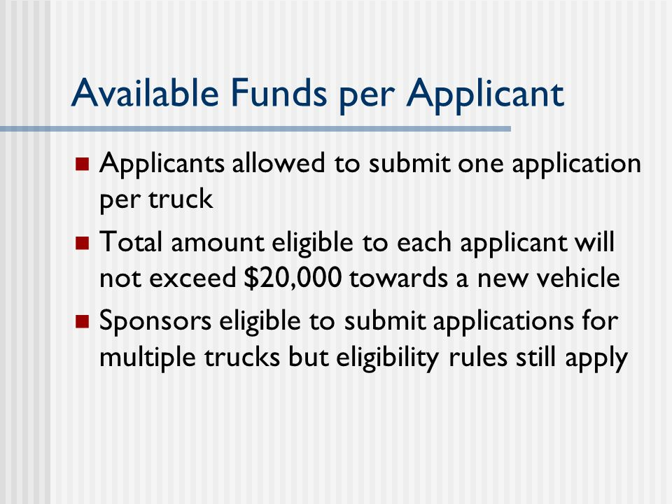 Available Funds per Applicant Applicants allowed to submit one application per truck Total amount eligible to each applicant will not exceed $20,000 towards a new vehicle Sponsors eligible to submit applications for multiple trucks but eligibility rules still apply