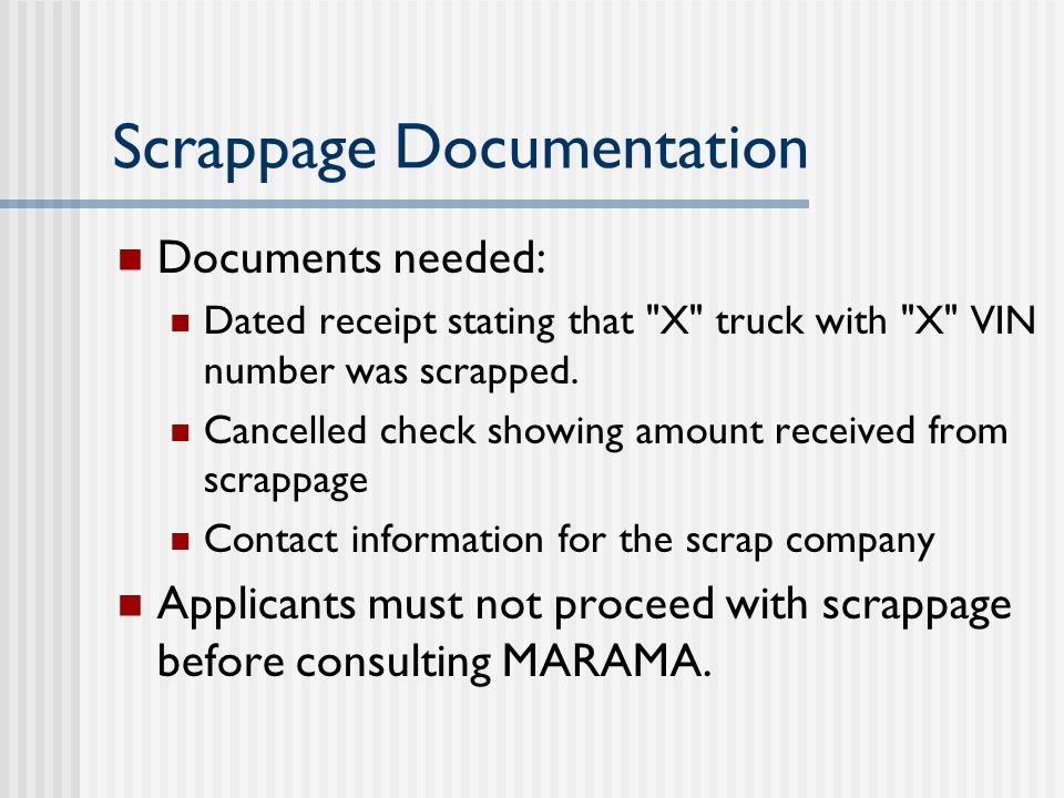 Scrappage Documentation Documents needed: Dated receipt stating that X truck with X VIN number was scrapped.