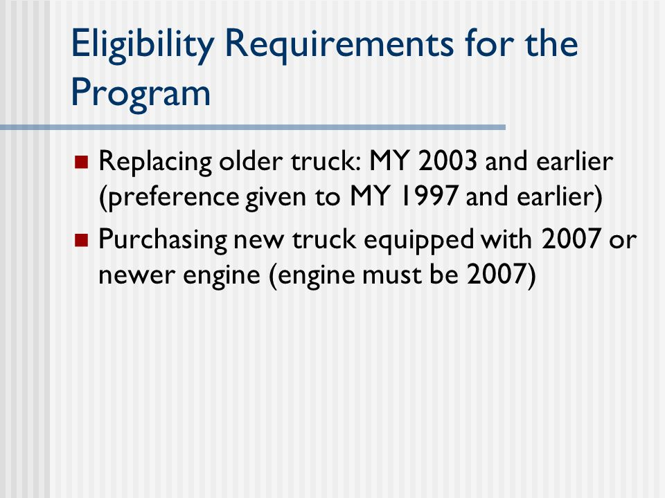 Eligibility Requirements for the Program Replacing older truck: MY 2003 and earlier (preference given to MY 1997 and earlier) Purchasing new truck equipped with 2007 or newer engine (engine must be 2007)