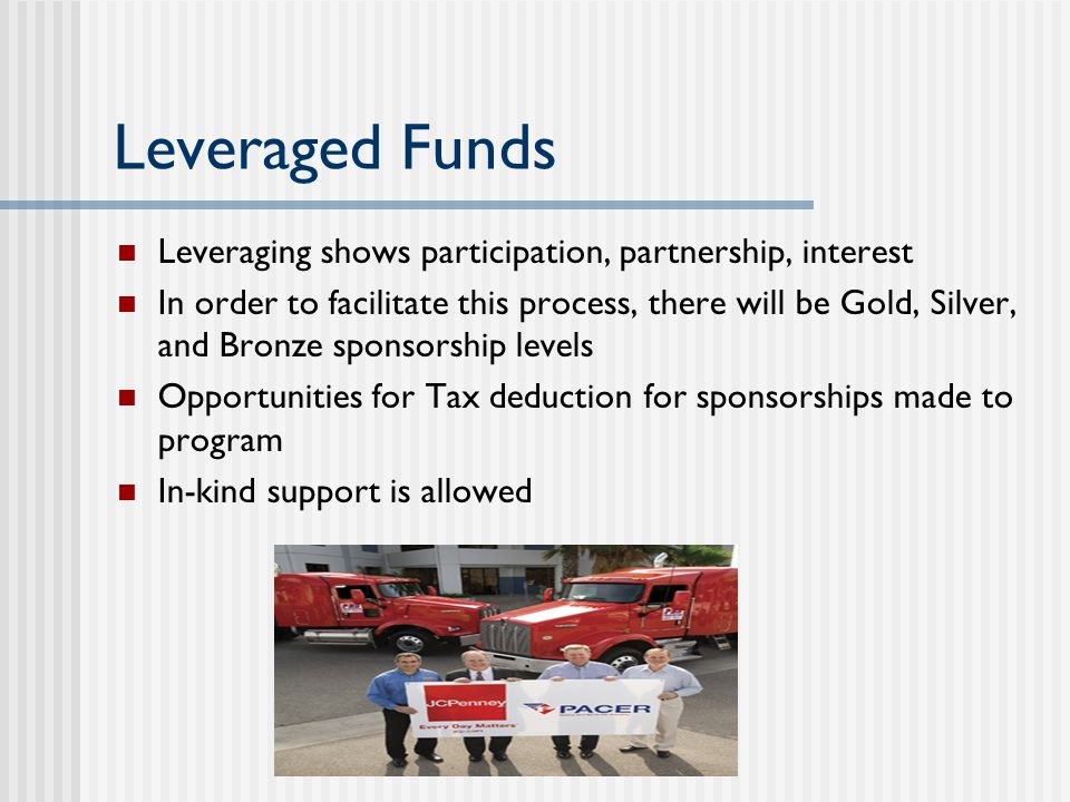 Leveraged Funds Leveraging shows participation, partnership, interest In order to facilitate this process, there will be Gold, Silver, and Bronze sponsorship levels Opportunities for Tax deduction for sponsorships made to program In-kind support is allowed
