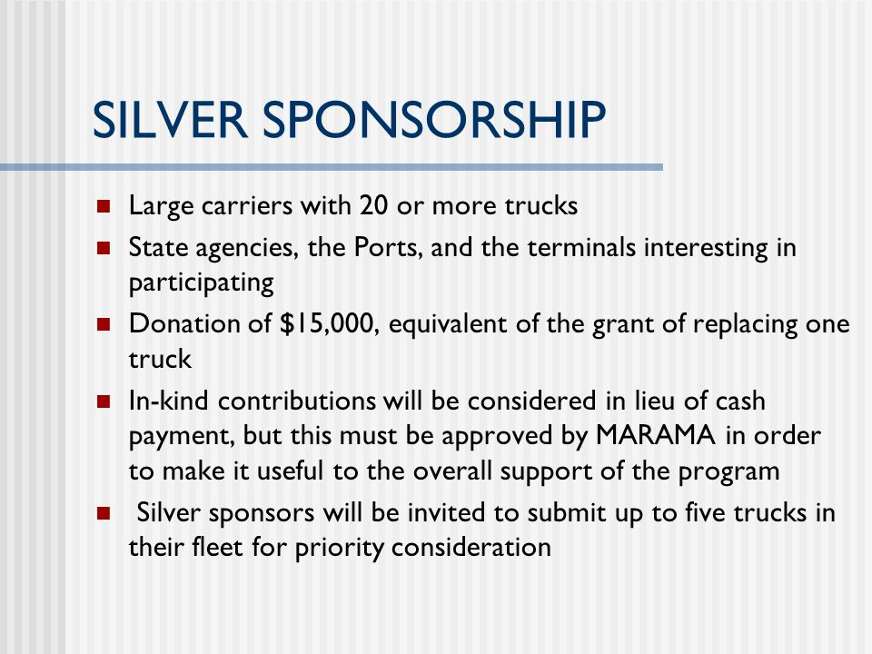 SILVER SPONSORSHIP Large carriers with 20 or more trucks State agencies, the Ports, and the terminals interesting in participating Donation of $15,000, equivalent of the grant of replacing one truck In-kind contributions will be considered in lieu of cash payment, but this must be approved by MARAMA in order to make it useful to the overall support of the program Silver sponsors will be invited to submit up to five trucks in their fleet for priority consideration