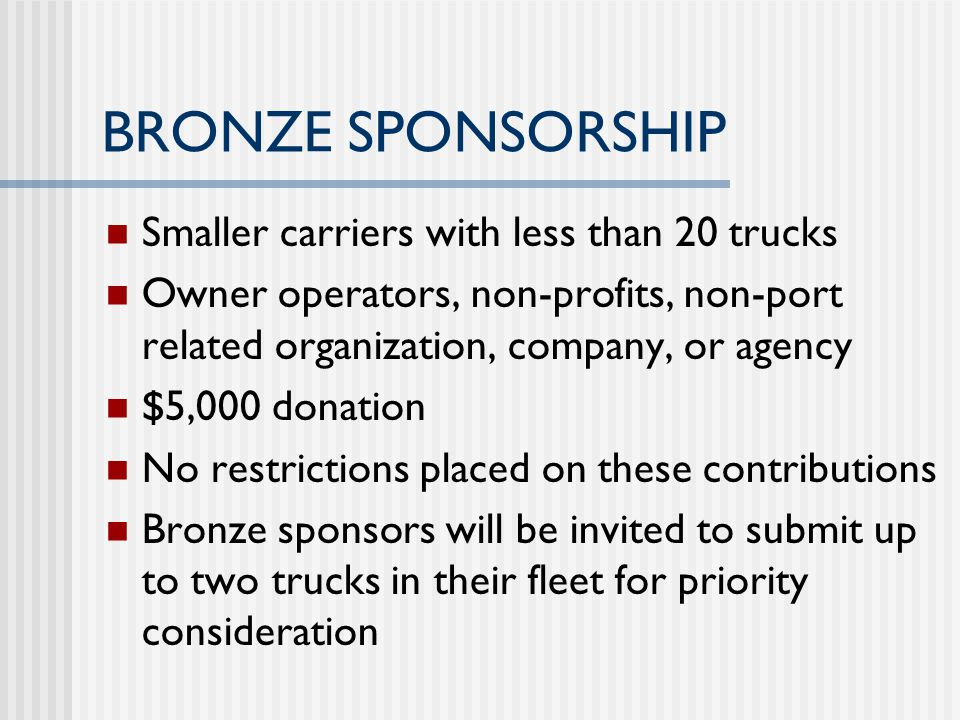 BRONZE SPONSORSHIP Smaller carriers with less than 20 trucks Owner operators, non-profits, non-port related organization, company, or agency $5,000 donation No restrictions placed on these contributions Bronze sponsors will be invited to submit up to two trucks in their fleet for priority consideration