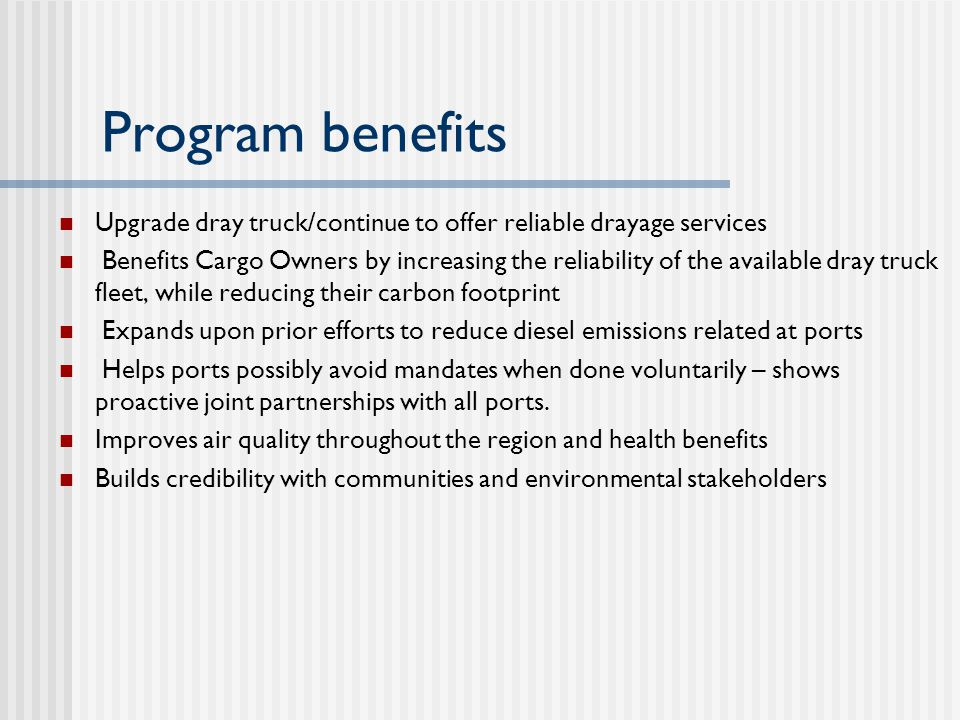 Program benefits Upgrade dray truck/continue to offer reliable drayage services Benefits Cargo Owners by increasing the reliability of the available dray truck fleet, while reducing their carbon footprint Expands upon prior efforts to reduce diesel emissions related at ports Helps ports possibly avoid mandates when done voluntarily – shows proactive joint partnerships with all ports.