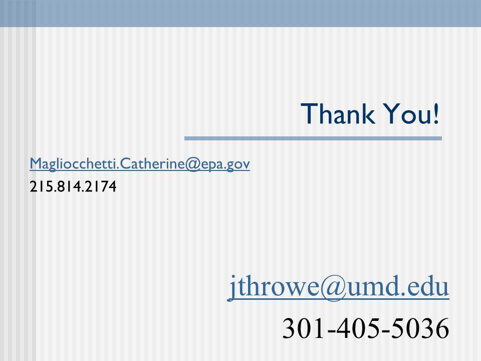 Thank You! Magliocchetti.Catherine@epa.gov 215.814.2174 jthrowe@umd.edu 301-405-5036
