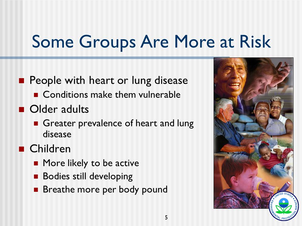 5 Some Groups Are More at Risk People with heart or lung disease Conditions make them vulnerable Older adults Greater prevalence of heart and lung disease Children More likely to be active Bodies still developing Breathe more per body pound