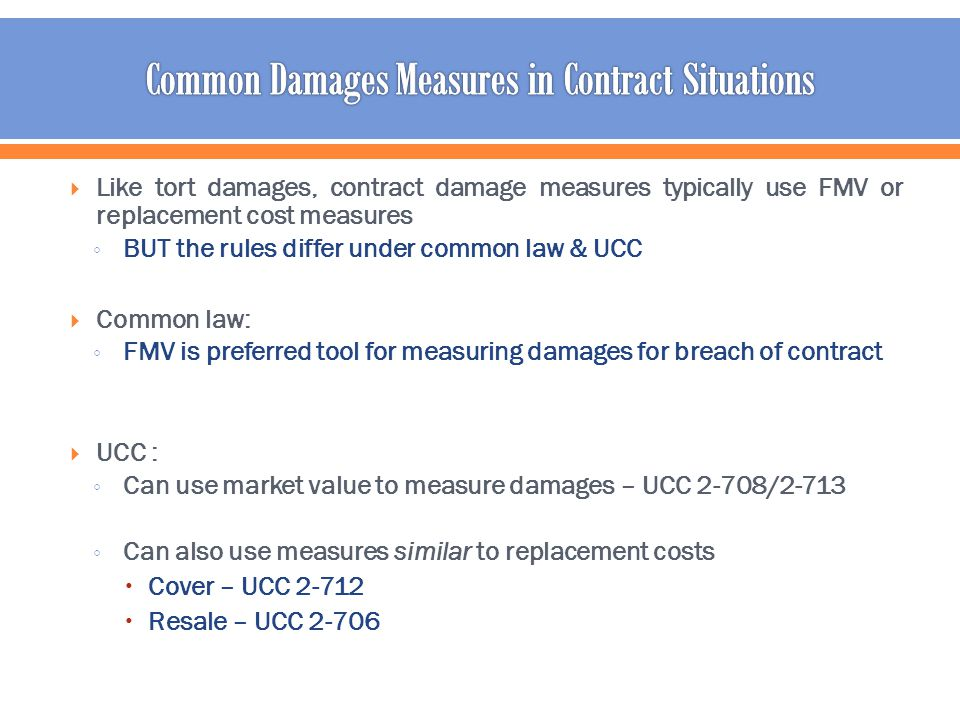 Like tort damages, contract damage measures typically use FMV or replacement cost measures BUT the rules differ under common law & UCC Common law: FMV is preferred tool for measuring damages for breach of contract UCC : Can use market value to measure damages – UCC 2-708/2-713 Can also use measures similar to replacement costs Cover – UCC 2-712 Resale – UCC 2-706