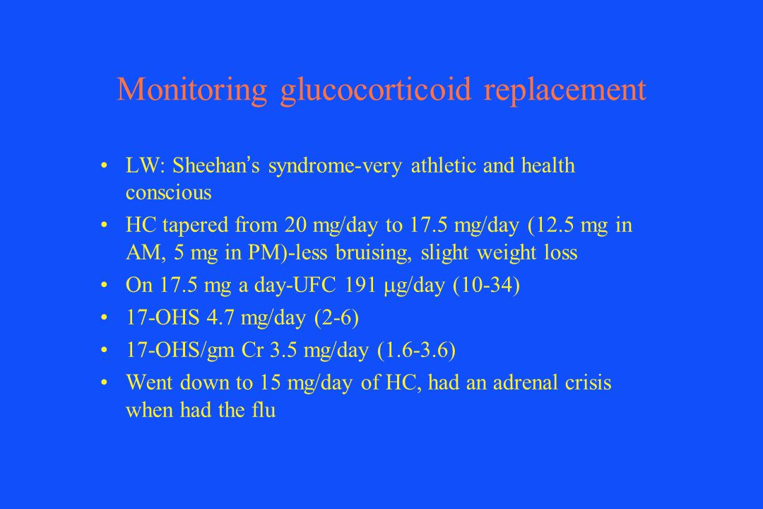 Monitoring glucocorticoid replacement LW: Sheehan s syndrome-very athletic and health conscious HC tapered from 20 mg/day to 17.5 mg/day (12.5 mg in A