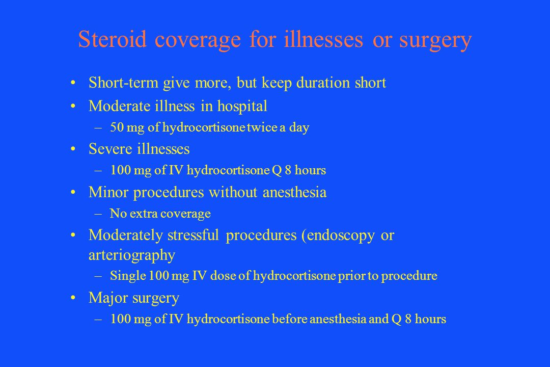 Steroid coverage for illnesses or surgery Short-term give more, but keep duration short Moderate illness in hospital –50 mg of hydrocortisone twice a