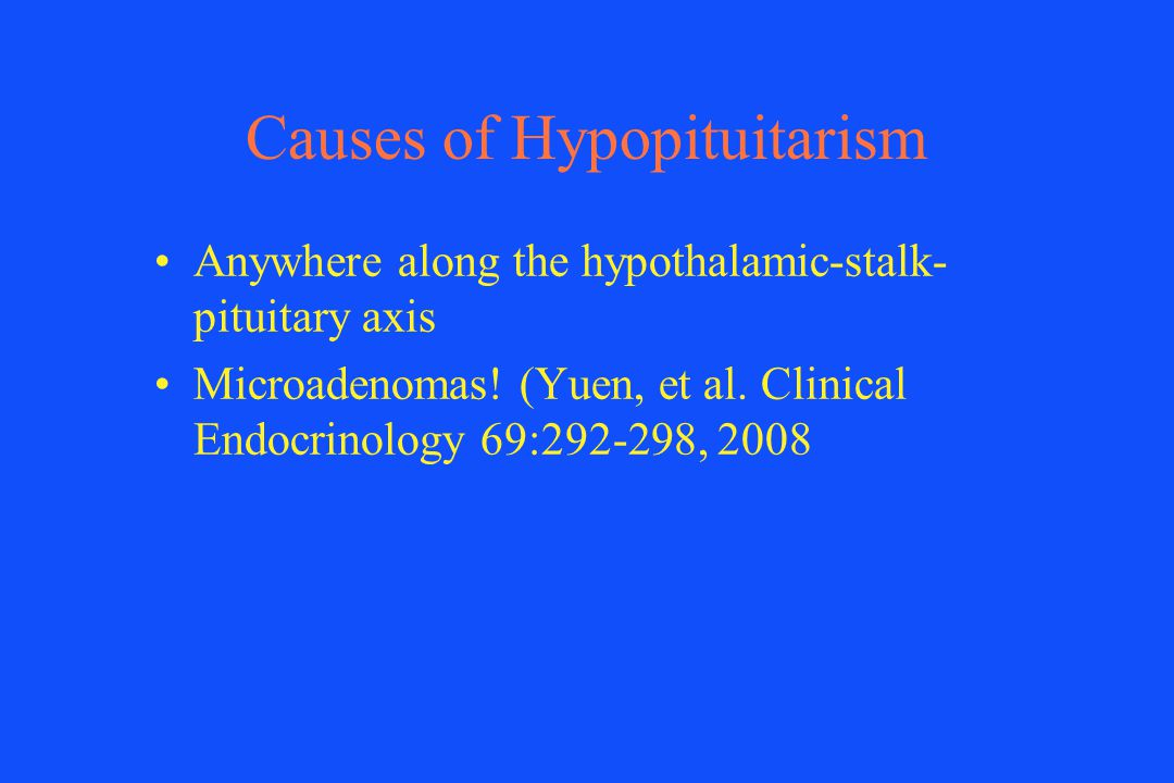 Causes of Hypopituitarism Anywhere along the hypothalamic-stalk- pituitary axis Microadenomas! (Yuen, et al. Clinical Endocrinology 69:292-298, 2008