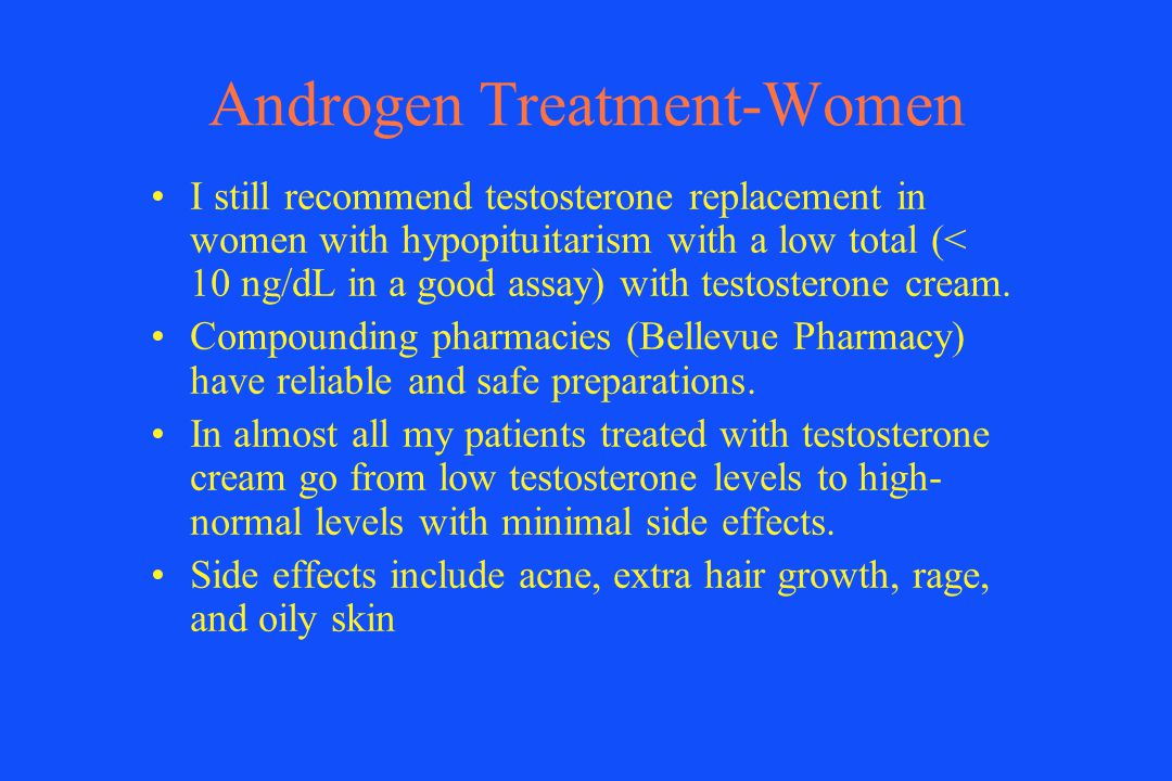 Androgen Treatment-Women I still recommend testosterone replacement in women with hypopituitarism with a low total (< 10 ng/dL in a good assay) with t