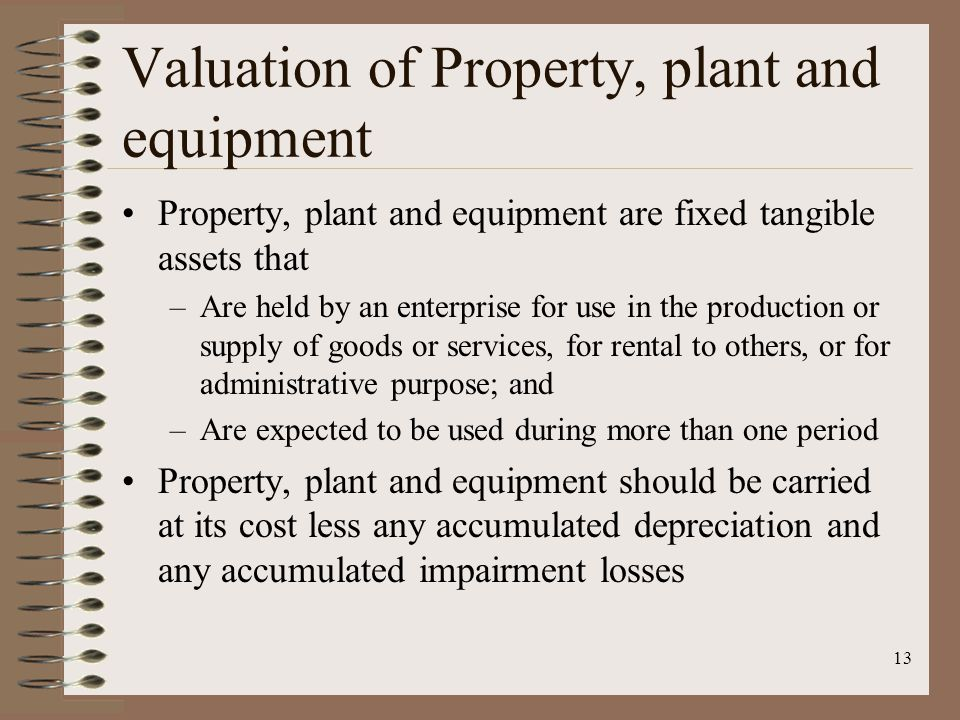 13 Valuation of Property, plant and equipment Property, plant and equipment are fixed tangible assets that –Are held by an enterprise for use in the p
