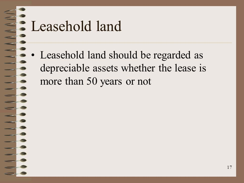 17 Leasehold land Leasehold land should be regarded as depreciable assets whether the lease is more than 50 years or not
