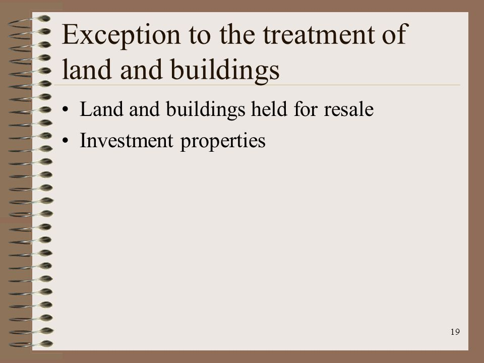 19 Exception to the treatment of land and buildings Land and buildings held for resale Investment properties