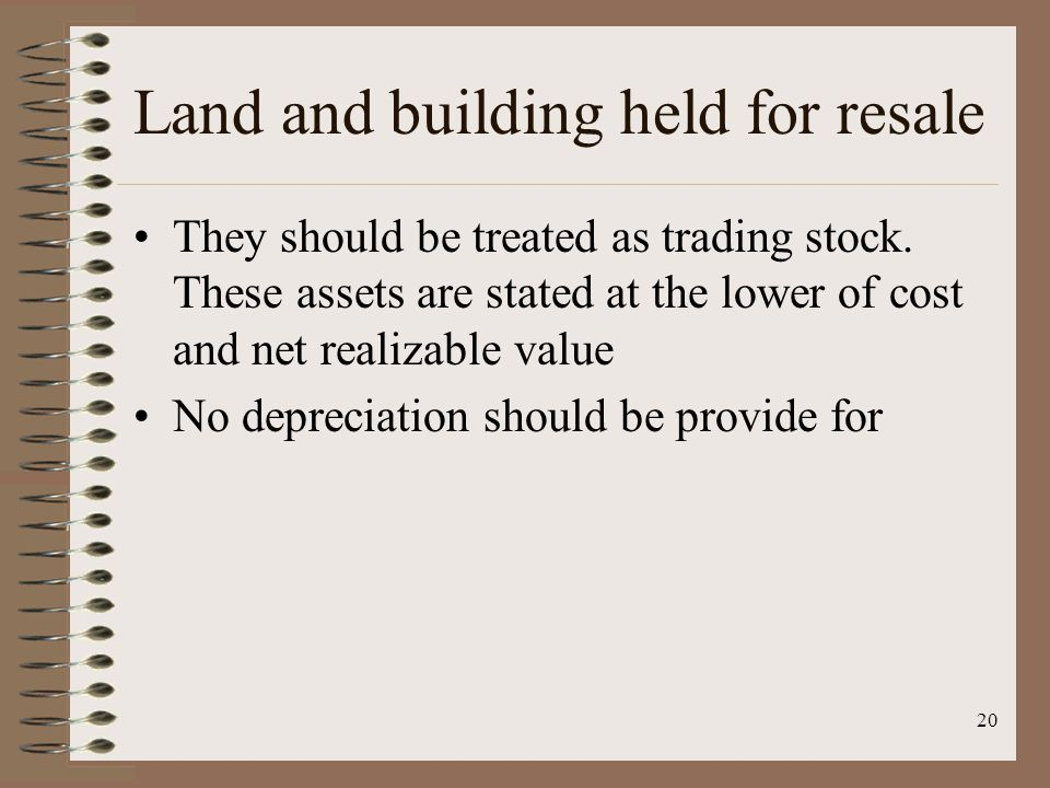 20 Land and building held for resale They should be treated as trading stock. These assets are stated at the lower of cost and net realizable value No