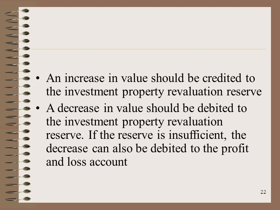 22 An increase in value should be credited to the investment property revaluation reserve A decrease in value should be debited to the investment property revaluation reserve.