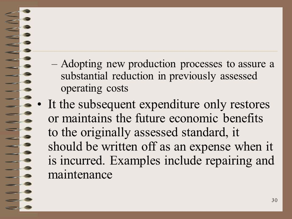 30 –Adopting new production processes to assure a substantial reduction in previously assessed operating costs It the subsequent expenditure only restores or maintains the future economic benefits to the originally assessed standard, it should be written off as an expense when it is incurred.