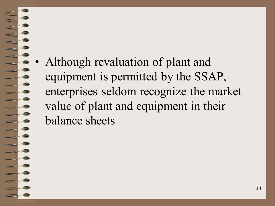 34 Although revaluation of plant and equipment is permitted by the SSAP, enterprises seldom recognize the market value of plant and equipment in their balance sheets