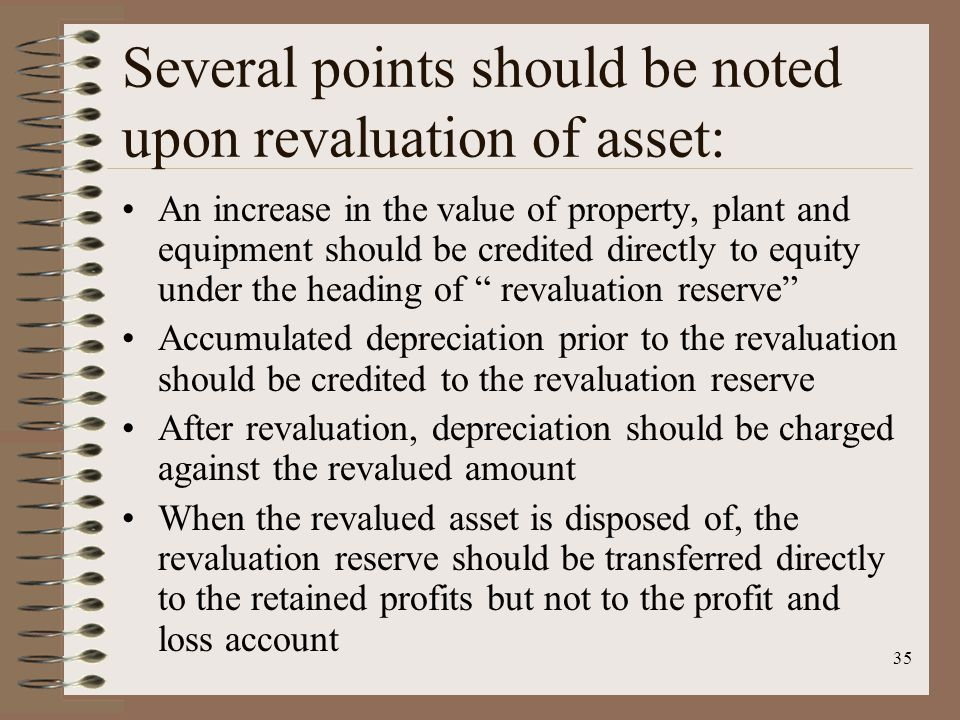 35 Several points should be noted upon revaluation of asset: An increase in the value of property, plant and equipment should be credited directly to