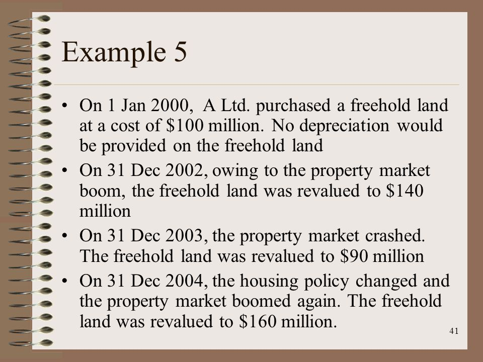 41 Example 5 On 1 Jan 2000, A Ltd. purchased a freehold land at a cost of $100 million. No depreciation would be provided on the freehold land On 31 D
