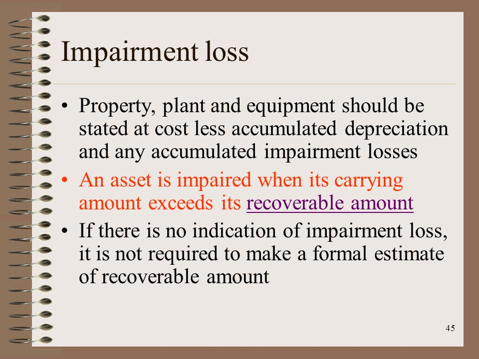 45 Impairment loss Property, plant and equipment should be stated at cost less accumulated depreciation and any accumulated impairment losses An asset is impaired when its carrying amount exceeds its recoverable amountrecoverable amount If there is no indication of impairment loss, it is not required to make a formal estimate of recoverable amount