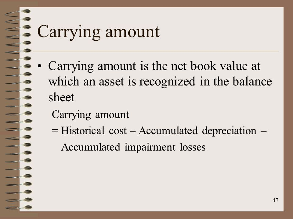 47 Carrying amount Carrying amount is the net book value at which an asset is recognized in the balance sheet Carrying amount = Historical cost – Accumulated depreciation – Accumulated impairment losses