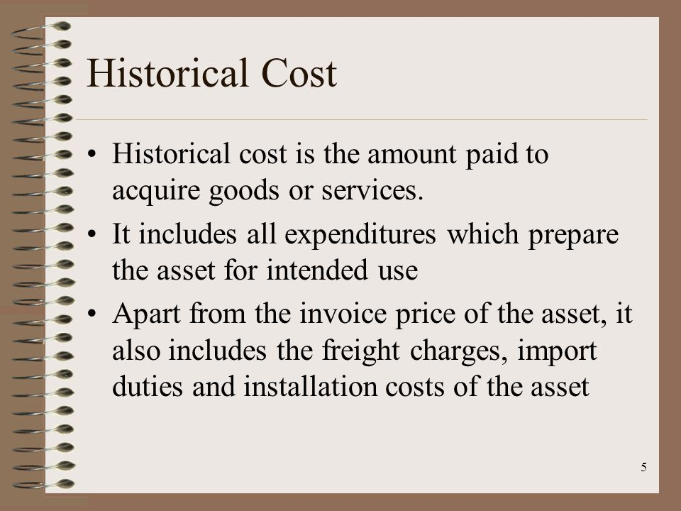 5 Historical Cost Historical cost is the amount paid to acquire goods or services. It includes all expenditures which prepare the asset for intended u