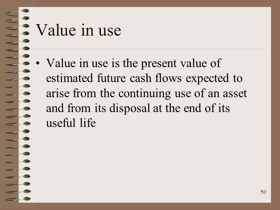 50 Value in use Value in use is the present value of estimated future cash flows expected to arise from the continuing use of an asset and from its di