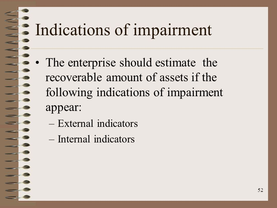 52 Indications of impairment The enterprise should estimate the recoverable amount of assets if the following indications of impairment appear: –Exter