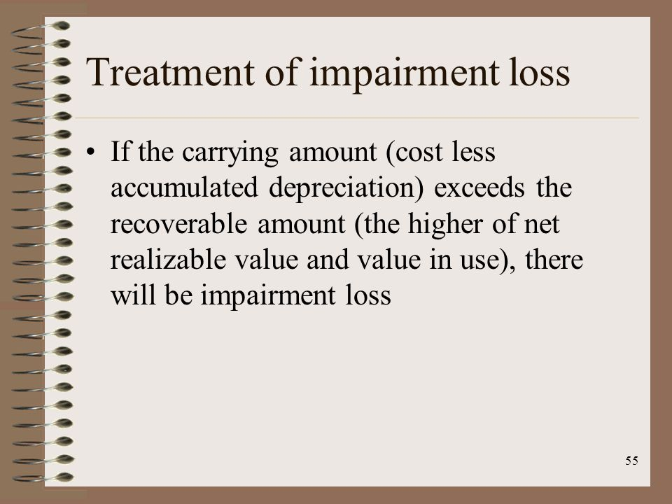 55 Treatment of impairment loss If the carrying amount (cost less accumulated depreciation) exceeds the recoverable amount (the higher of net realizable value and value in use), there will be impairment loss