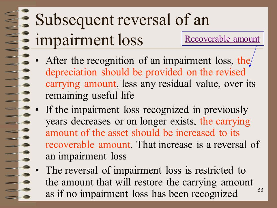 66 Subsequent reversal of an impairment loss After the recognition of an impairment loss, the depreciation should be provided on the revised carrying