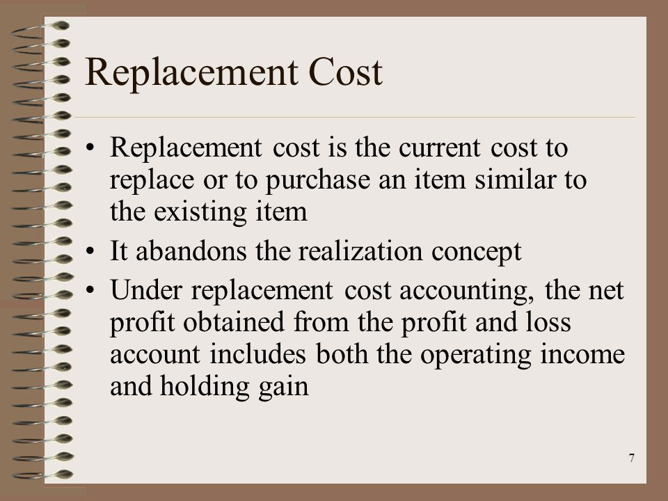 7 Replacement Cost Replacement cost is the current cost to replace or to purchase an item similar to the existing item It abandons the realization concept Under replacement cost accounting, the net profit obtained from the profit and loss account includes both the operating income and holding gain
