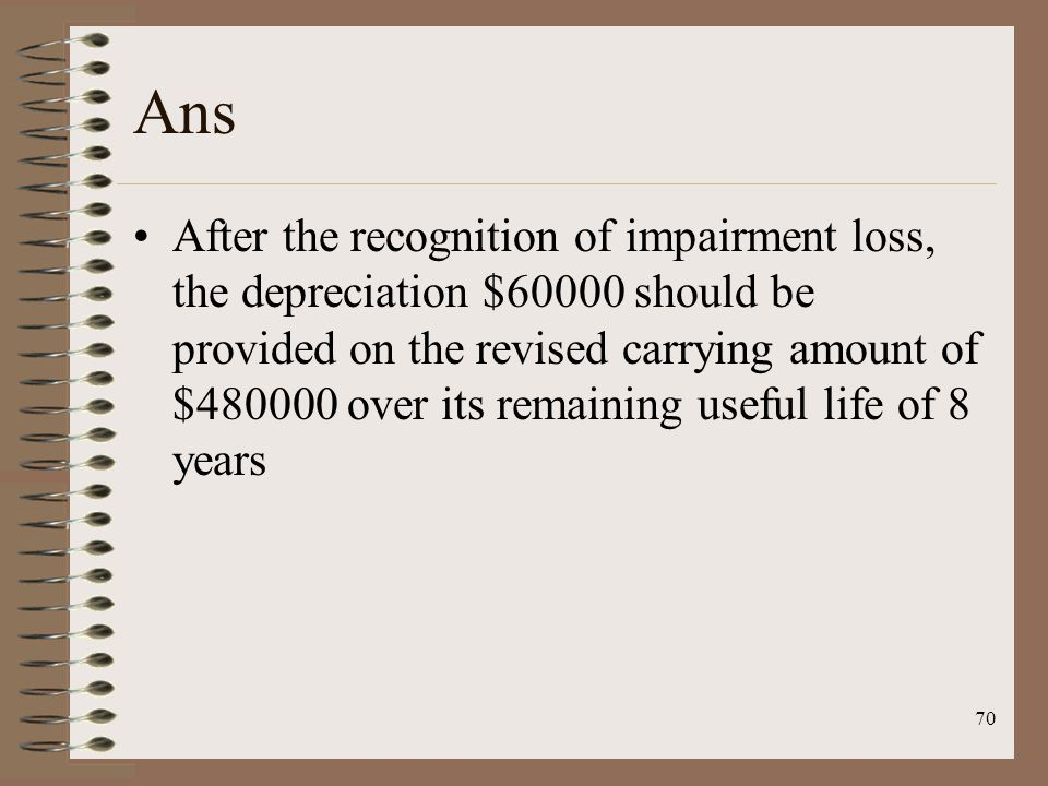 70 Ans After the recognition of impairment loss, the depreciation $60000 should be provided on the revised carrying amount of $480000 over its remaining useful life of 8 years